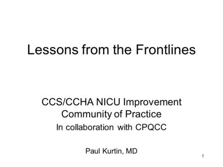 1 Lessons from the Frontlines CCS/CCHA NICU Improvement Community of Practice In collaboration with CPQCC Paul Kurtin, MD.