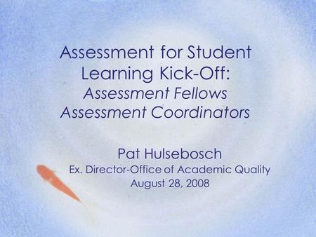 Assessment for Student Learning Kick-Off: Assessment Fellows Assessment Coordinators Pat Hulsebosch Ex. Director-Office of Academic Quality August 28,
