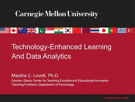 Technology-Enhanced Learning And Data Analytics Marsha C. Lovett, Ph.D. Director, Eberly Center for Teaching Excellence & Educational Innovation Teaching.