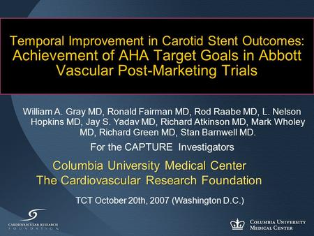Columbia University Medical Center The Cardiovascular Research Foundation Temporal Improvement in Carotid Stent Outcomes: Achievement of AHA Target Goals.