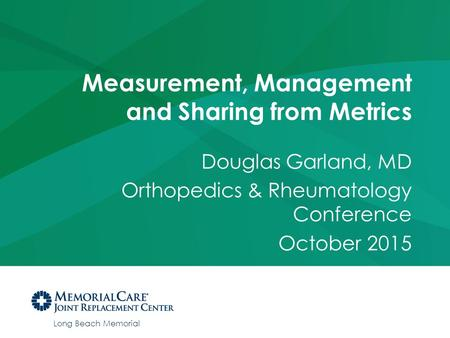Long Beach Memorial Measurement, Management and Sharing from Metrics Douglas Garland, MD Orthopedics & Rheumatology Conference October 2015.