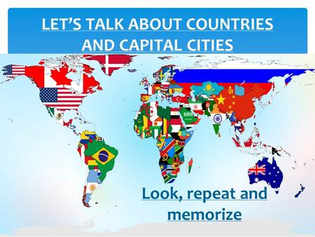 LET'S TALK ABOUT COUNTRIES AND CAPITAL CITIES Look, repeat and memorize.