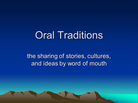 Oral Traditions the sharing of stories, cultures, and ideas by word of mouth.