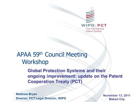 Global Protection Systems and their ongoing improvement: update on the Patent Cooperation Treaty (PCT) APAA 59 th Council Meeting Workshop November 13,