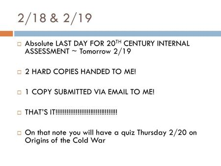 2/18 & 2/19  Absolute LAST DAY FOR 20 TH CENTURY INTERNAL ASSESSMENT ~ Tomorrow 2/19  2 HARD COPIES HANDED TO ME!  1 COPY SUBMITTED VIA EMAIL TO ME!