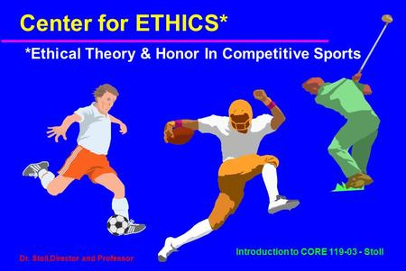 Introduction to CORE 119-03 - Stoll Dr. Stoll,Director and Professor Center for ETHICS* *Ethical Theory & Honor In Competitive Sports.