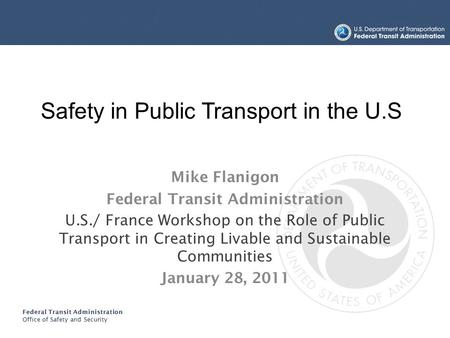 Federal Transit Administration Office of Safety and Security TRANSIT BUS SAFETY AND SECURITY PROGRAM Mike Flanigon Federal Transit Administration U.S./