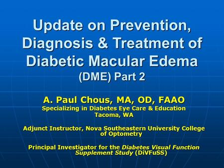 Update on Prevention, Diagnosis & Treatment of Diabetic Macular Edema (DME) Part 2 A. Paul Chous, MA, OD, FAAO Specializing in Diabetes Eye Care & Education.