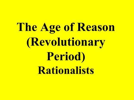 The Age of Reason (Revolutionary Period) Rationalists.
