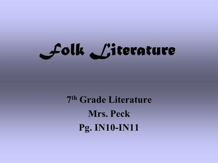 Folk Literature 7 th Grade Literature Mrs. Peck Pg. IN10-IN11.