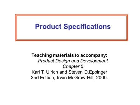 Product Specifications Teaching materials to accompany: Product Design and Development Chapter 5 Karl T. Ulrich and Steven D.Eppinger 2nd Edition, Irwin.