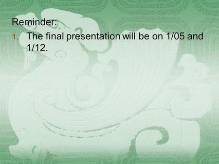 Reminder: 1. The final presentation will be on 1/05 and 1/12.