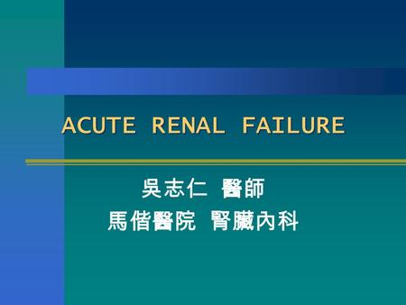 ACUTE RENAL FAILURE 吳志仁 醫師 馬偕醫院 腎臟內科. Definition An increase Cr. ≧ 0.5 mg/dl per day An increase of more than 50 % over baseline Cr. A reduction in calculated.