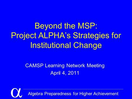  Algebra Preparedness for Higher Achievement Beyond the MSP: Project ALPHA's Strategies for Institutional Change CAMSP Learning Network Meeting April.