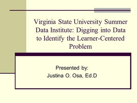 Virginia State University Summer Data Institute: Digging into Data to Identify the Learner-Centered Problem Presented by: Justina O. Osa, Ed.D.