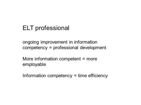 ELT professional ongoing improvement in information competency = professional development More information competent = more employable Information competency.
