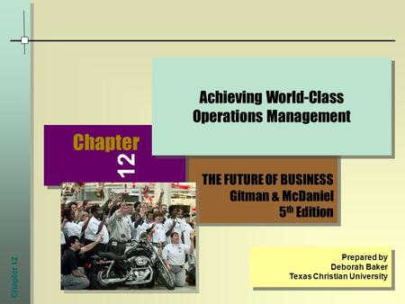 Chapter 12 THE FUTURE OF BUSINESS Gitman & McDaniel 5 th Edition THE FUTURE OF BUSINESS Gitman & McDaniel 5 th Edition Chapter Achieving World-Class Operations.