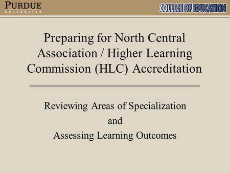 Preparing for North Central Association / Higher Learning Commission (HLC) Accreditation Reviewing Areas of Specialization and Assessing Learning Outcomes.