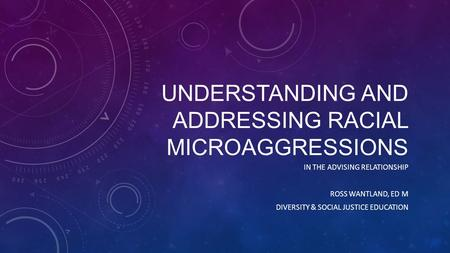 UNDERSTANDING AND ADDRESSING RACIAL MICROAGGRESSIONS IN THE ADVISING RELATIONSHIP ROSS WANTLAND, ED M DIVERSITY & SOCIAL JUSTICE EDUCATION.