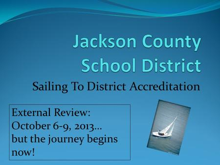 Sailing To District Accreditation External Review: October 6-9, 2013… but the journey begins now!