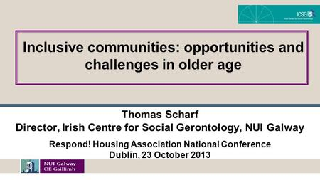 Thomas Scharf Director, Irish Centre for Social Gerontology, NUI Galway Respond! Housing Association National Conference Dublin, 23 October 2013 Inclusive.