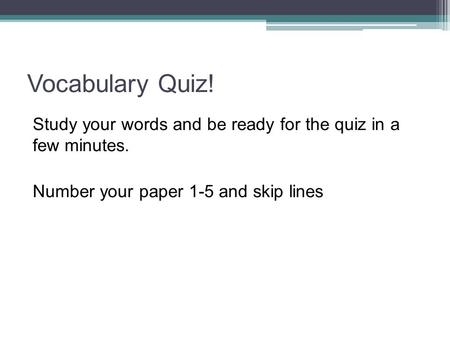 Vocabulary Quiz! Study your words and be ready for the quiz in a few minutes. Number your paper 1-5 and skip lines.