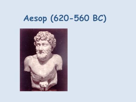 Aesop (620-560 BC). Little is known about the famous Greek fable writer Aesop. He probably lived around 600 BC and is said to have come from Phrygia.