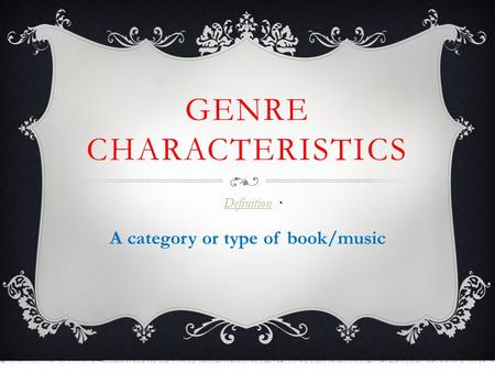 GENRE CHARACTERISTICS Definition A category or type of book/music.