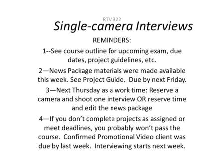 Single-camera Interviews RTV 322 REMINDERS: 1--See course outline for upcoming exam, due dates, project guidelines, etc. 2—News Package materials were.