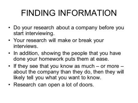 FINDING INFORMATION Do your research about a company before you start interviewing. Your research will make or break your interviews. In addition, showing.