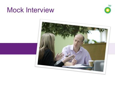 Mock Interview. Why we're here BP Schools Link – Mock Interview BP recruits graduates so the company has lots of experience of resumes, interviews and.
