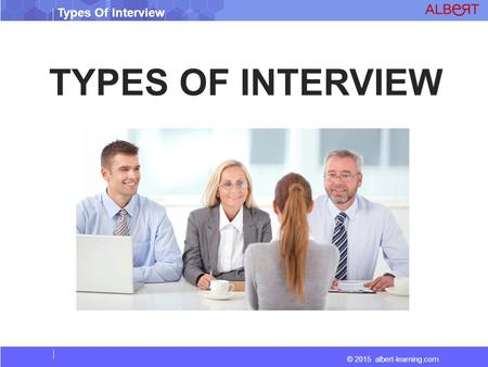 © 2015 albert-learning.com Types Of Interview TYPES OF INTERVIEW.
