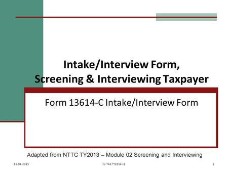 Intake/Interview Form, Screening & Interviewing Taxpayer Form 13614-C Intake/Interview Form Adapted from NTTC TY2013 – Module 02 Screening and Interviewing.