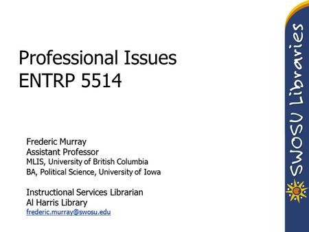 Professional Issues ENTRP 5514 Frederic Murray Assistant Professor MLIS, University of British Columbia BA, Political Science, University of Iowa Instructional.