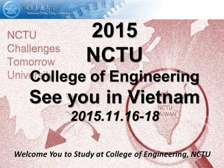 Welcome You to Study at College of Engineering, NCTU 2015 NCTU College of Engineering See you in Vietnam 2015.11.16-18.