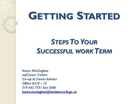 G ETTING S TARTED S TEPS T O Y OUR S UCCESSFUL WORK T ERM Karen McClughan myCareer Centre Co-op & Career Advisor Office A218 – 15 519 542 7751 Ext 3386.