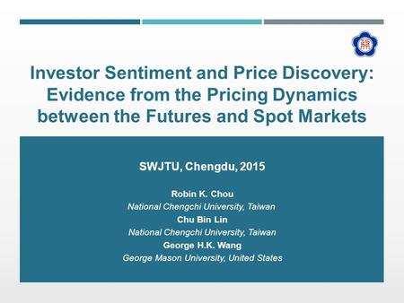 Investor Sentiment and Price Discovery: Evidence from the Pricing Dynamics between the Futures and Spot Markets SWJTU, Chengdu, 2015 Robin K. Chou National.