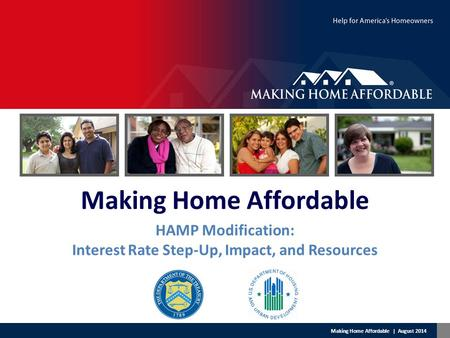 Making Home Affordable | August 2014 Making Home Affordable HAMP Modification: Interest Rate Step-Up, Impact, and Resources.