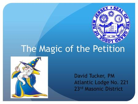 The Magic of the Petition David Tucker, PM Atlantic Lodge No. 221 23 rd Masonic District.