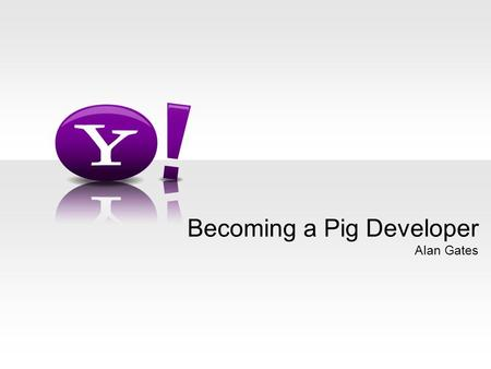Alan Gates Becoming a Pig Developer. - 2 - Who Am I? Pig committer Hadoop PMC Member Yahoo! architect for Pig.