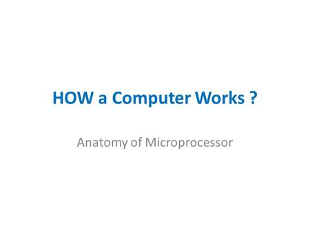 HOW a Computer Works ? Anatomy of Microprocessor.