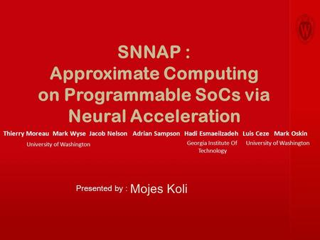 SNNAP : Approximate Computing on Programmable SoCs via Neural Acceleration Mojes Koli Thierry Moreau Mark Wyse Jacob Nelson Adrian Sampson Hadi Esmaeilzadeh.