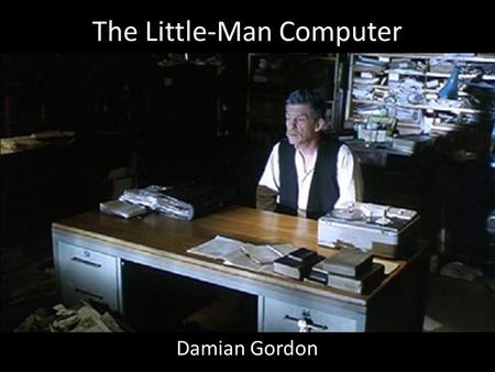 The Little-Man Computer Damian Gordon. The Little-Man Computer Most computer architectures conform to the so-called von Neuman Architecture. This means.