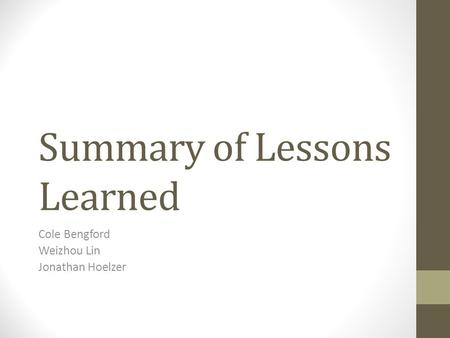 Summary of Lessons Learned Cole Bengford Weizhou Lin Jonathan Hoelzer.