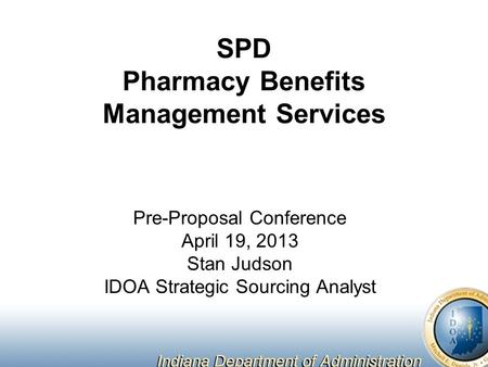 SPD Pharmacy Benefits Management Services Pre-Proposal Conference April 19, 2013 Stan Judson IDOA Strategic Sourcing Analyst.