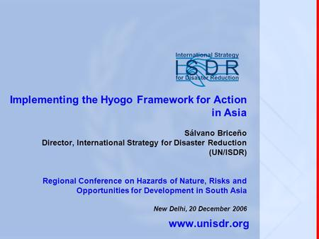 Implementing the Hyogo Framework for Action in Asia Sálvano Briceño Director, International Strategy for Disaster Reduction (UN/ISDR) Regional Conference.