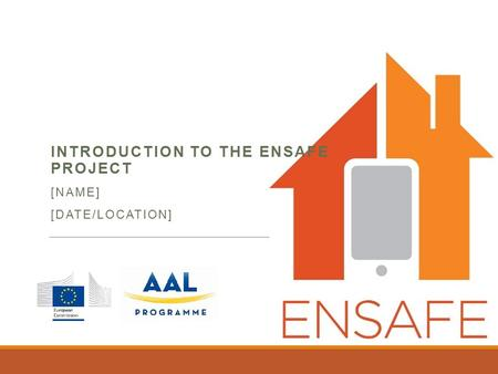 INTRODUCTION TO THE ENSAFE PROJECT [NAME] [DATE/LOCATION]