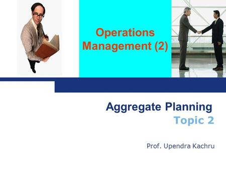 Operations Management (2) Topic 2 Prof. Upendra Kachru Aggregate Planning.