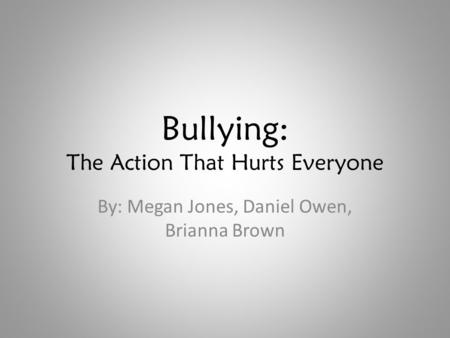 Bullying: The Action That Hurts Everyone By: Megan Jones, Daniel Owen, Brianna Brown.