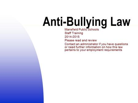 Anti-Bullying Law Mansfield Public Schools Staff Training 2014-2015 Please read and review Contact an administrator if you have questions or need further.